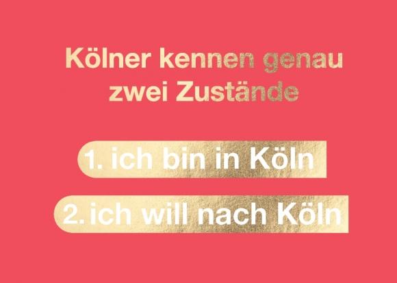 Postkarte: Kölner kennen genau zwei Zustände 1. ich bin in Köln 2. ich will nach Köln